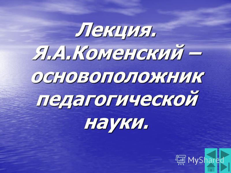Лекция. Я.А.Коменский – основоположник педагогической науки.