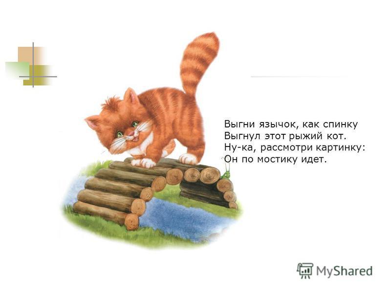 Выгни язычок, как спинку Выгнул этот рыжий кот. Ну-ка, рассмотри картинку: Он по мостику идет.