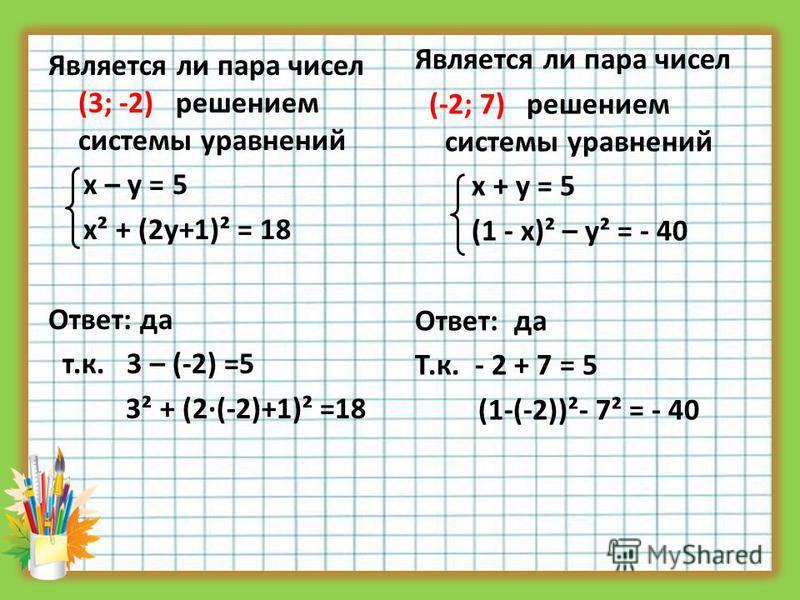 Является ли пара чисел (3; -2) решением системы уравнений х – у = 5 х² + (2 у+1)² = 18 Ответ: да т.к. 3 – (-2) =5 3² + (2·(-2)+1)² =18 Является ли пара чисел (-2; 7) решением системы уравнений х + у = 5 (1 - х)² – у² = - 40 Ответ: да Т.к. - 2 + 7 = 5