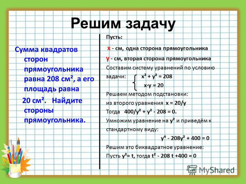 Решим задачу Сумма квадратов сторон прямоугольника равна 208 см², а его площадь равна 20 см². Найдите стороны прямоугольника. Пусть: х - см, одна сторона прямоугольника у - см, вторая сторона прямоугольника Составим систему уравнений по условию задач