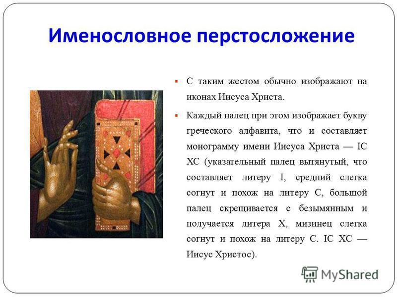 Именословное перстосложение С таким жестом обычно изображают на иконах Иисуса Христа. Каждый палец при этом изображает букву греческого алфавита, что и составляет монограмму имени Иисуса Христа IС ХС (указательный палец вытянутый, что составляет лите