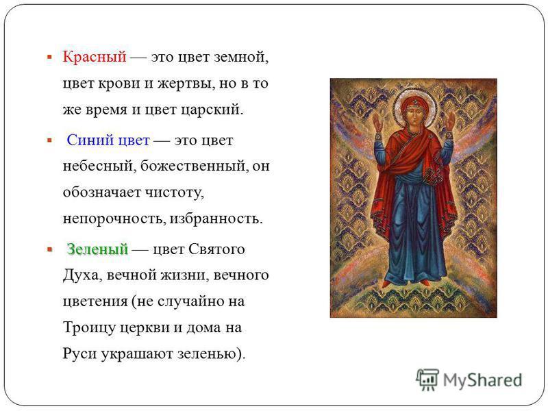 Красный это цвет земной, цвет крови и жертвы, но в то же время и цвет царский. Синий цвет это цвет небесный, божественный, он обозначает чистоту, непорочность, избранность. Зеленый Зеленый цвет Святого Духа, вечной жизни, вечного цветения (не случай
