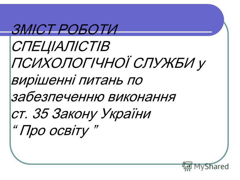 ЗМІСТ РОБОТИ СПЕЦІАЛІСТІВ ПСИХОЛОГІЧНОЇ СЛУЖБИ у вирішенні питань по забезпеченню виконання ст. 35 Закону України Про освіту
