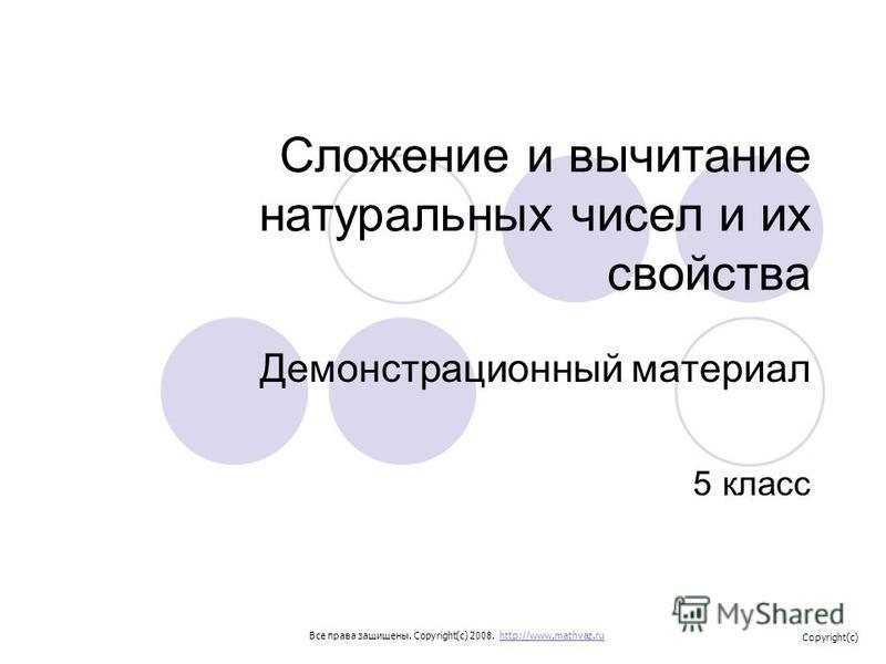 Сложение и вычитание натуральных чисел и их свойства Демонстрационный материал 5 класс Все права защищены. Copyright(c) 2008. http://www.mathvaz.ruhttp://www.mathvaz.ru Copyright(c)