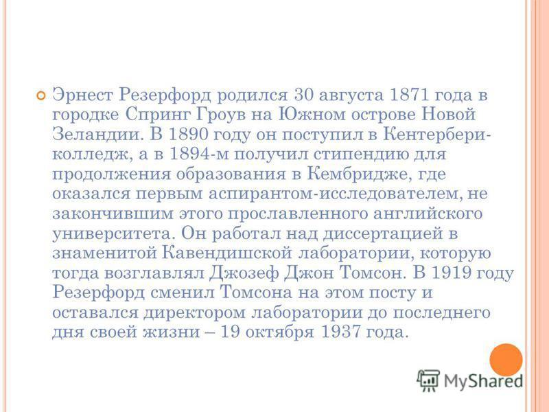 Б ИОГРАФИЯ. Эрнест Резерфорд 30 августа 1871, Спринг Грув 19 октября 1937 Кембридж) британский физик новозеландского происхождения. Известен как «отец» ядерной физики, создал планетарную модель атома. Лауреат Нобелевской премии по химии 1908 года.