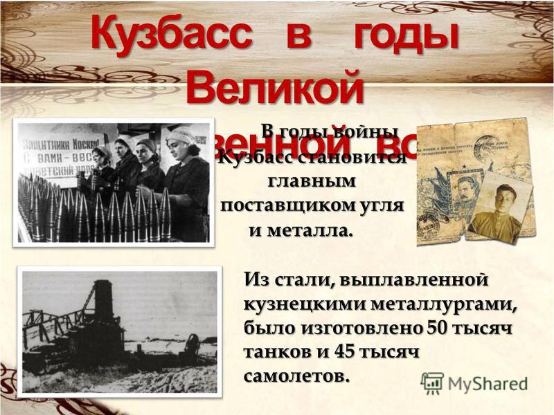 Кузбасс в годы Великой Отечественной войны В годы войны Кузбасс становится главным поставщиком угля и металла. Из стали, выплавленной кузнецкими металлургами, было изготовлено 50 тысяч танков и 45 тысяч самолетов.