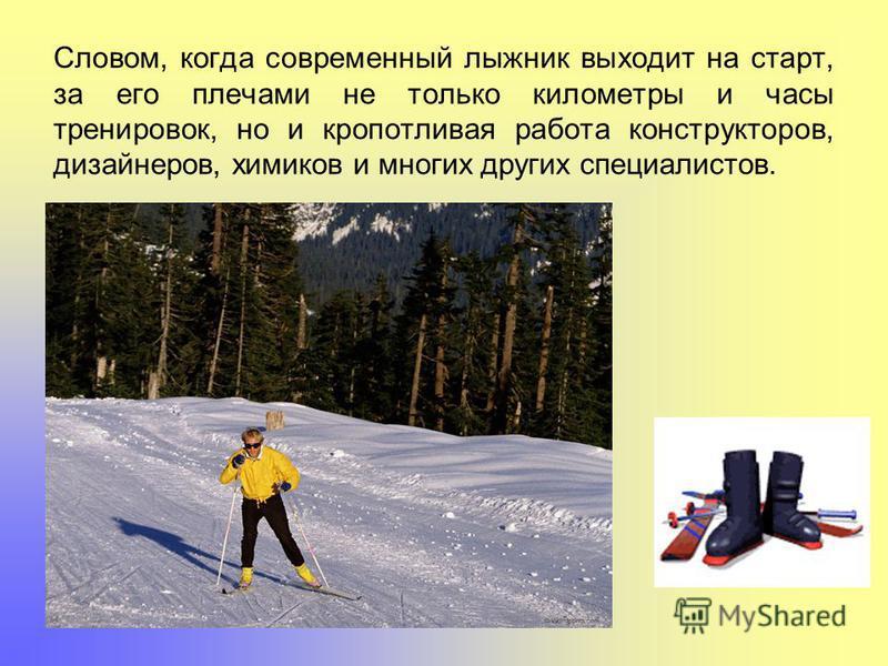 Словом, когда современный лыжник выходит на старт, за его плечами не только километры и часы тренировок, но и кропотливая работа конструкторов, дизайнеров, химиков и многих других специалистов.