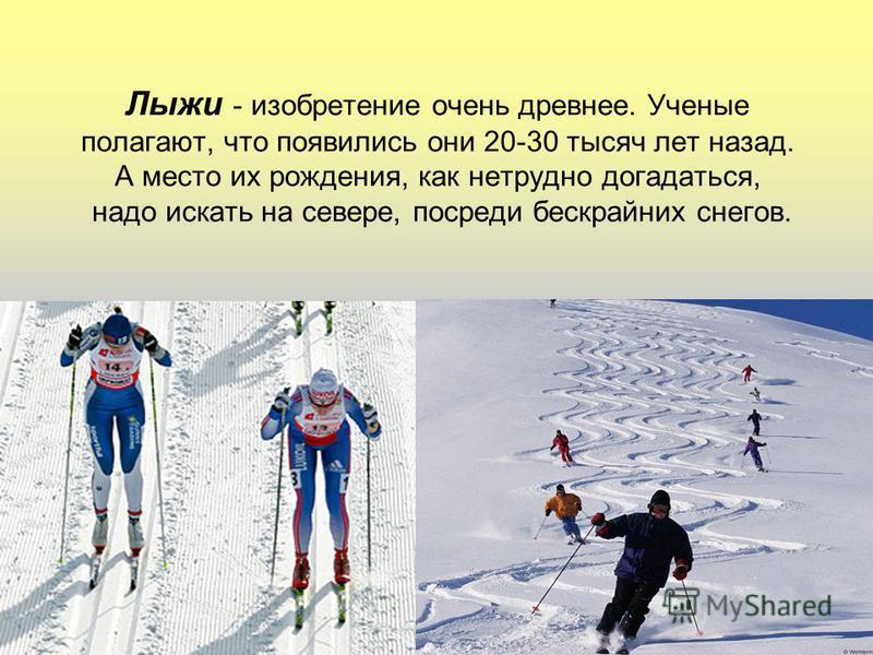 Лыжи - изобретение очень древнее. Ученые полагают, что появились они 20-30 тысяч лет назад. А место их рождения, как нетрудно догадаться, надо искать на севере, посреди бескрайних снегов.