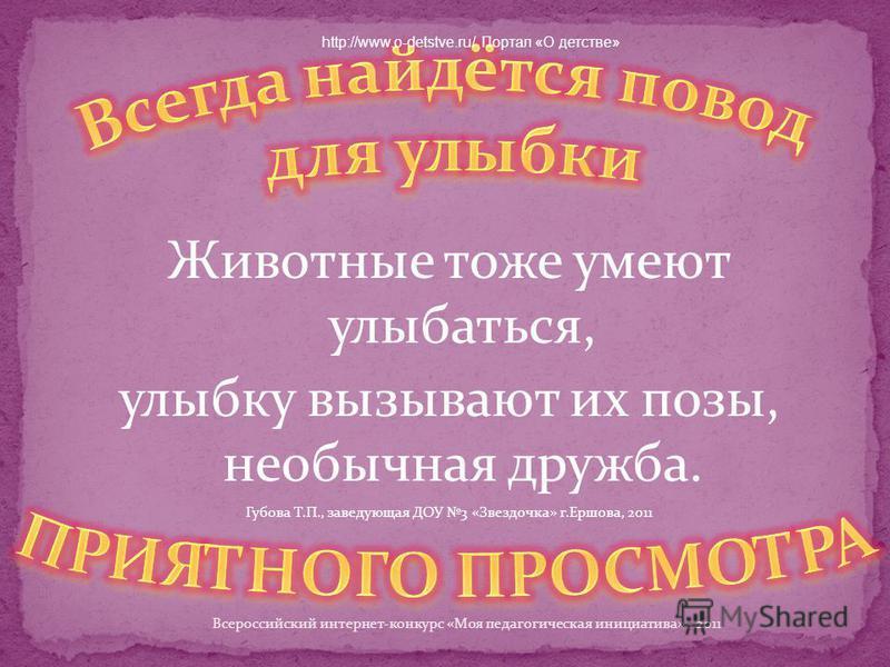 Животные тоже умеют улыбаться, улыбку вызывают их позы, необычная дружба. Губова Т.П., заведующая ДОУ 3 «Звездочка» г.Ершова, 2011 Всероссийский интернет-конкурс «Моя педагогическая инициатива» - 2011 http://www.o-detstve.ru/ Портал «О детстве»