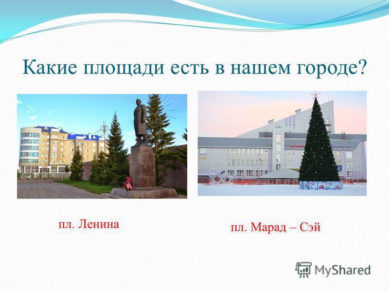 Какие площади есть в нашем городе? пл. Ленина пл. Марад – Сэй