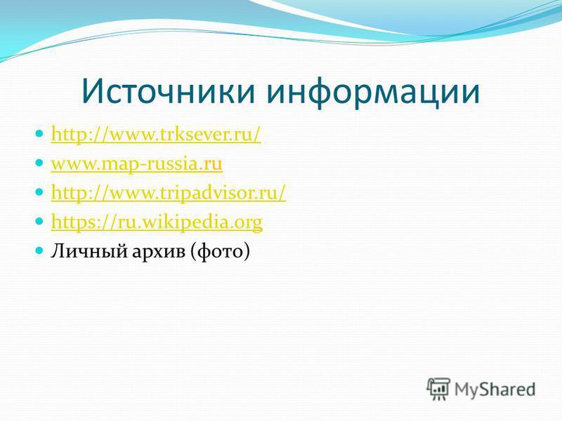 Источники информации http://www.trksever.ru/ www.map-russia.ru www.map-russia http://www.tripadvisor.ru/ https://ru.wikipedia.org Личный архив (фото)