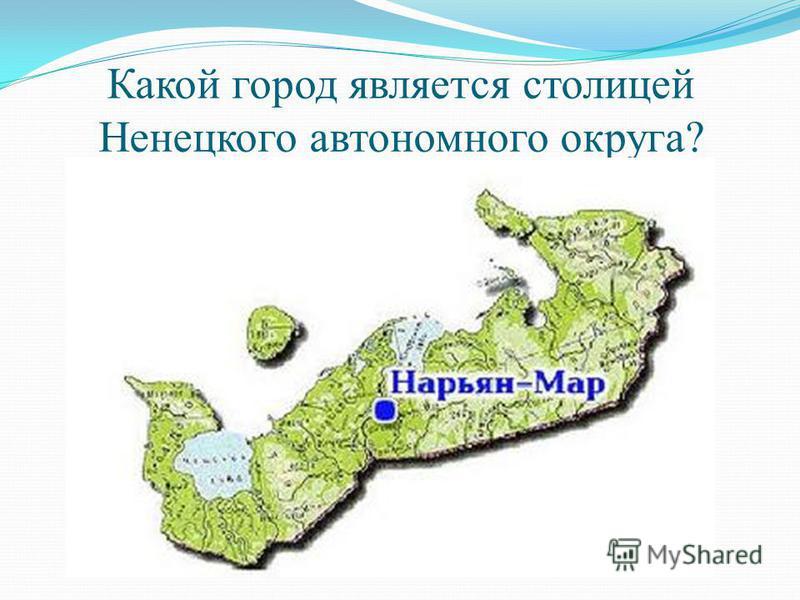 Какой город является столицей Ненецкого автономного округа?