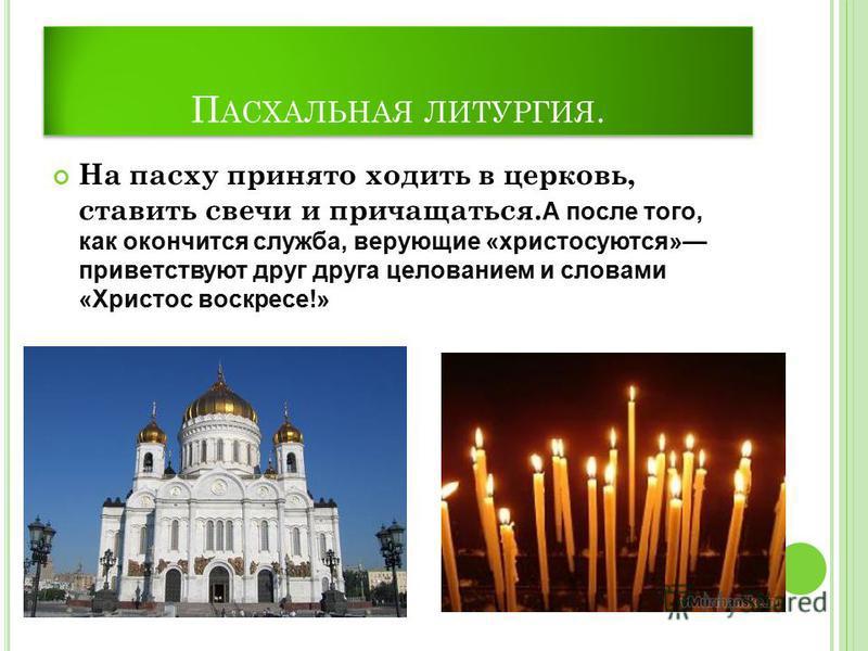 П АСХАЛЬНАЯ ЛИТУРГИЯ. На пасху принято ходить в церковь, ставить свечи и причащаться. А после того, как окончится служба, верующие «христосуются» приветствуют друг друга целованием и словами «Христос воскресе!»