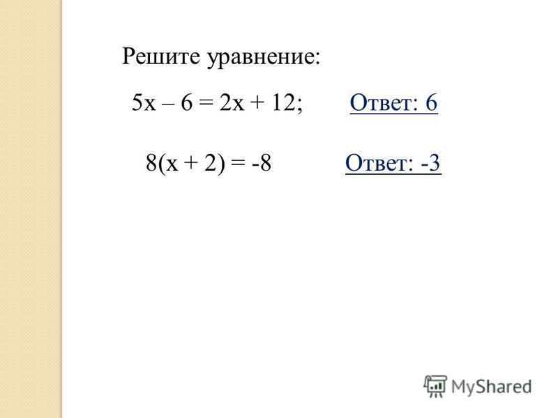 Решите уравнение: 5 х – 6 = 2 х + 12;Ответ: 6 8(х + 2) = -8Ответ: -3