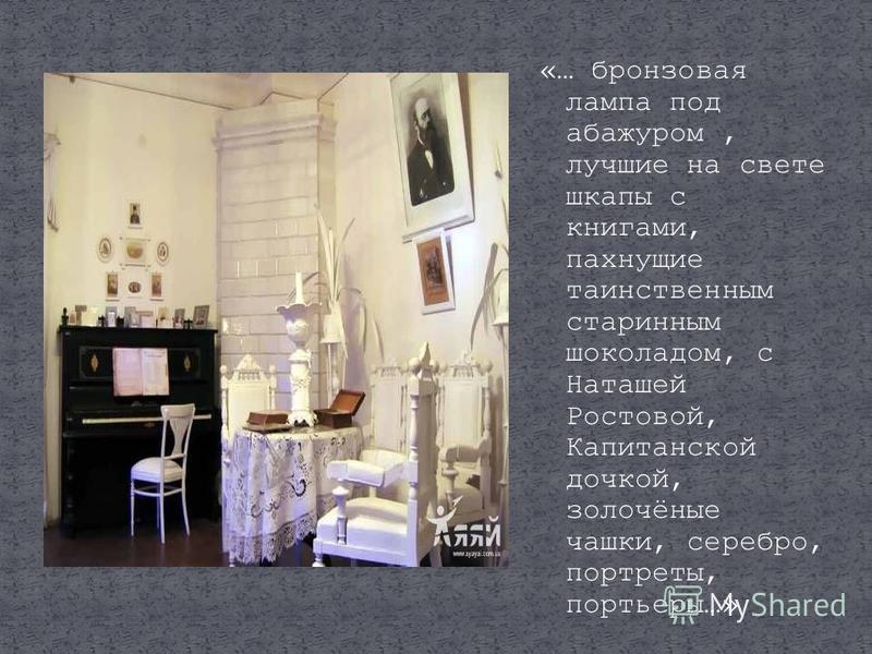 «… бронзовая лампа под абажуром, лучшие на свете шкапы с книгами, пахнущие таинственным старинным шоколадом, с Наташей Ростовой, Капитанской дочкой, золочёные чашки, серебро, портреты, портьеры…»