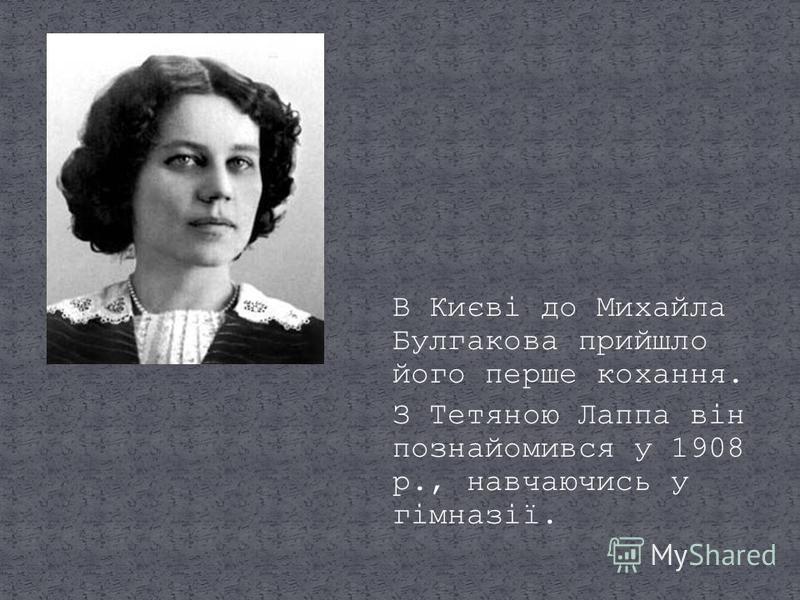 В Києві до Михайла Булгакова прийшло його перше кохання. З Тетяною Лаппа він познайомився у 1908 р., навчаючись у гімназії.