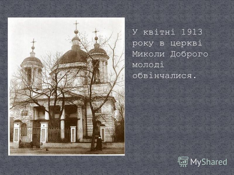 У квітні 1913 року в церкві Миколи Доброго молоді обвінчалися.