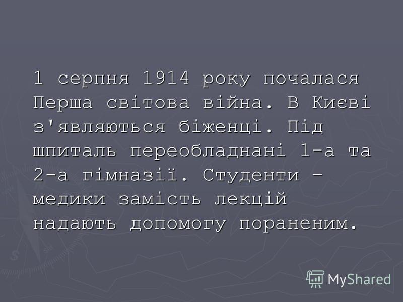 1 серпня 1914 року почалася Перша світова війна. В Києві з'являються біженці. Під шпиталь переобладнані 1-а та 2-а гімназії. Студенти – медики замість лекцій надають допомогу пораненим.