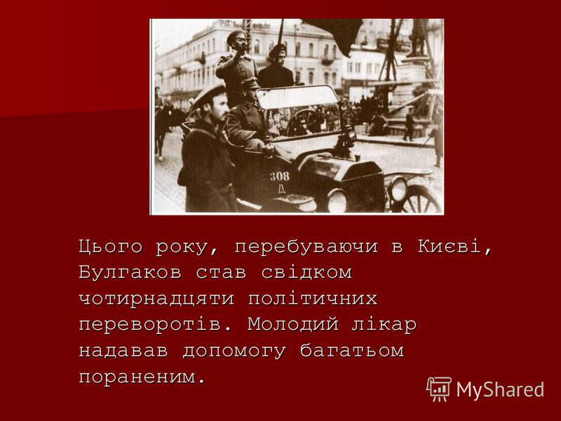 Цього року, перебуваючи в Києві, Булгаков став свідком чотирнадцяти політичних переворотів. Молодий лікар надавав допомогу багатьом пораненим.