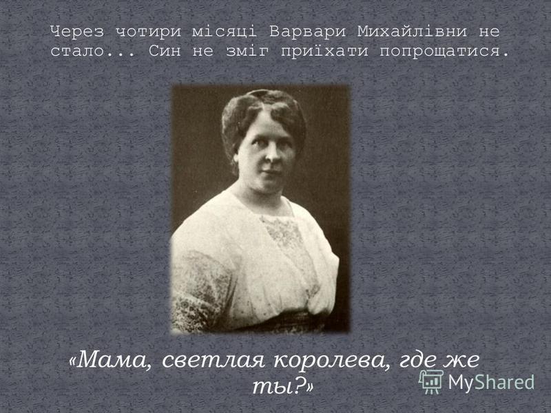 Через чотири місяці Варвари Михайлівни не стало... Син не зміг приїхати попрощатися. «Мама, светлая королева, где же ты?»