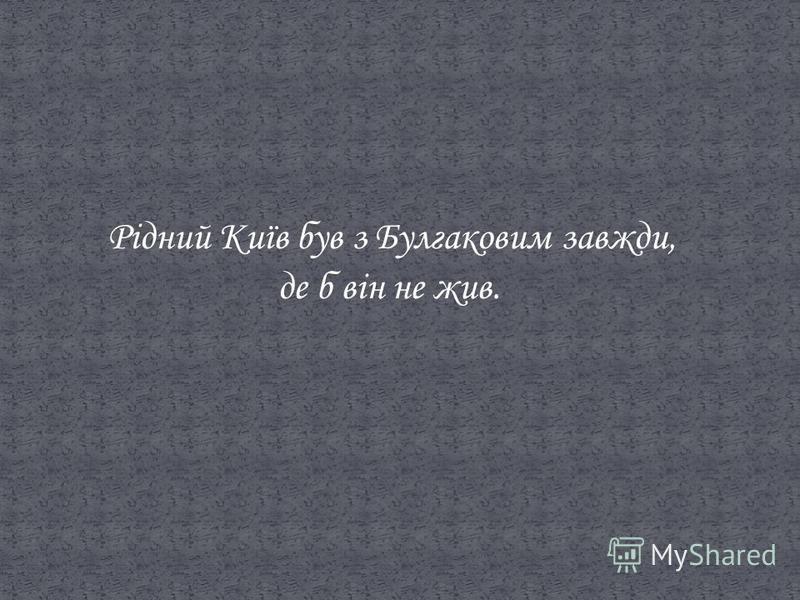 Рідний Київ був з Булгаковим завжди, де б він не жив.