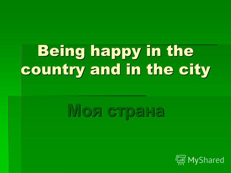 Being happy in the country and in the city Моя страна