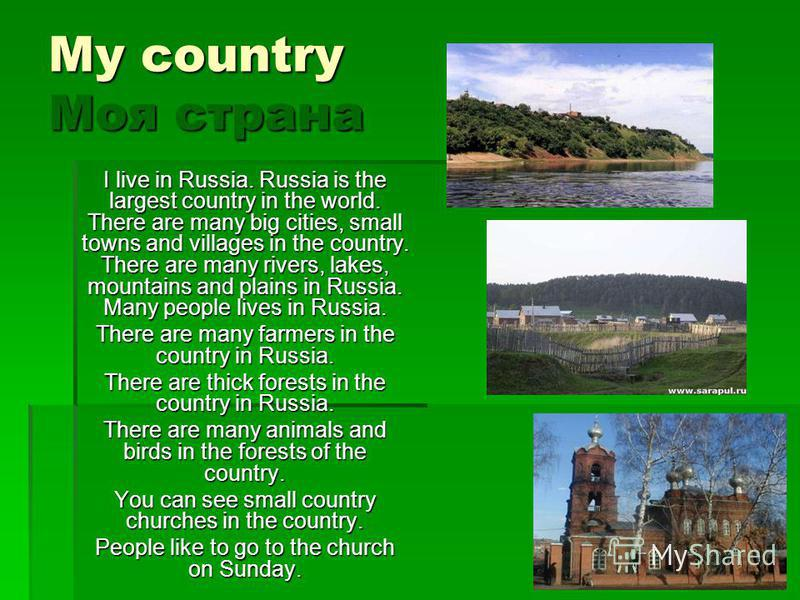 My country Моя страна I live in Russia. Russia is the largest country in the world. There are many big cities, small towns and villages in the country. There are many rivers, lakes, mountains and plains in Russia. Many people lives in Russia. There a