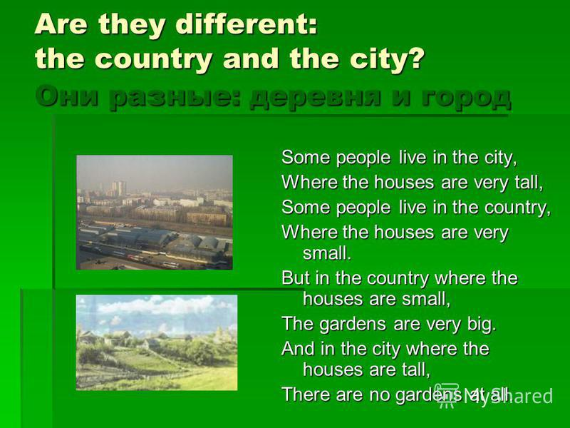 Are they different: the country and the city? Они разные: деревня и город Some people live in the city, Where the houses are very tall, Some people live in the country, Where the houses are very small. But in the country where the houses are small, T