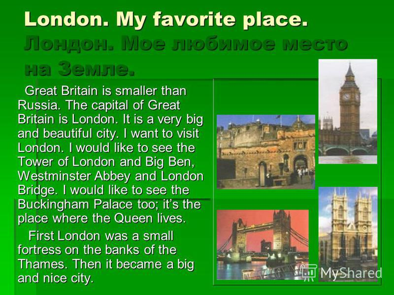 London. My favorite place. Лондон. Мое любимое место на Земле. Great Britain is smaller than Russia. The capital of Great Britain is London. It is a very big and beautiful city. I want to visit London. I would like to see the Tower of London and Big