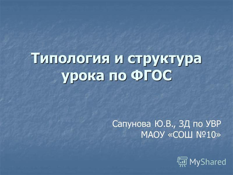 Типология и структура урока по ФГОС Сапунова Ю.В., ЗД по УВР МАОУ «СОШ 10»