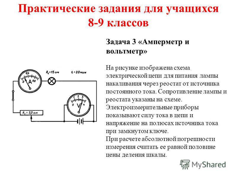 Практические задания для учащихся 8-9 классов Задача 3 «Амперметр и вольтметр» На рисунке изображена схема электрической цепи для питания лампы накаливания через реостат от источника постоянного тока. Сопротивление лампы и реостата указаны на схеме.