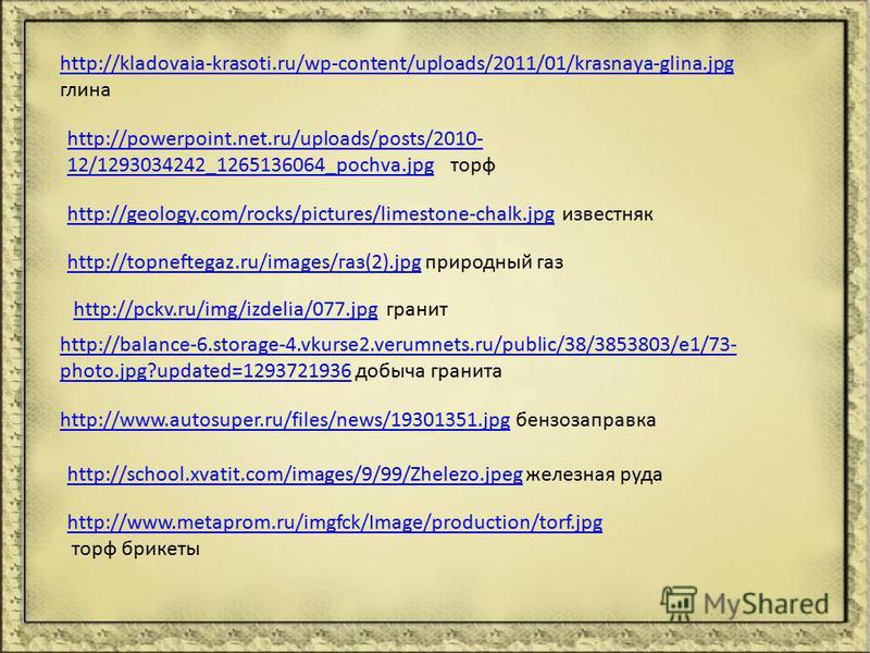 http://kladovaia-krasoti.ru/wp-content/uploads/2011/01/krasnaya-glina.jpg глина http://www.metaprom.ru/imgfck/Image/production/torf.jpg торф брикеты http://powerpoint.net.ru/uploads/posts/2010- 12/1293034242_1265136064_pochva.jpghttp://powerpoint.net