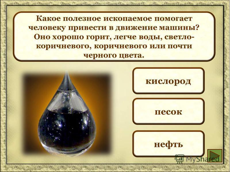 Какое полезное ископаемое помогает человеку привести в движение машины? Оно хорошо горит, легче воды, светло- коричневого, коричневого или почти черного цвета. кислород песок нефть