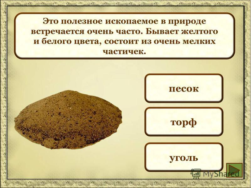 Это полезное ископаемое в природе встречается очень часто. Бывает желтого и белого цвета, состоит из очень мелких частичек. песок торф уголь
