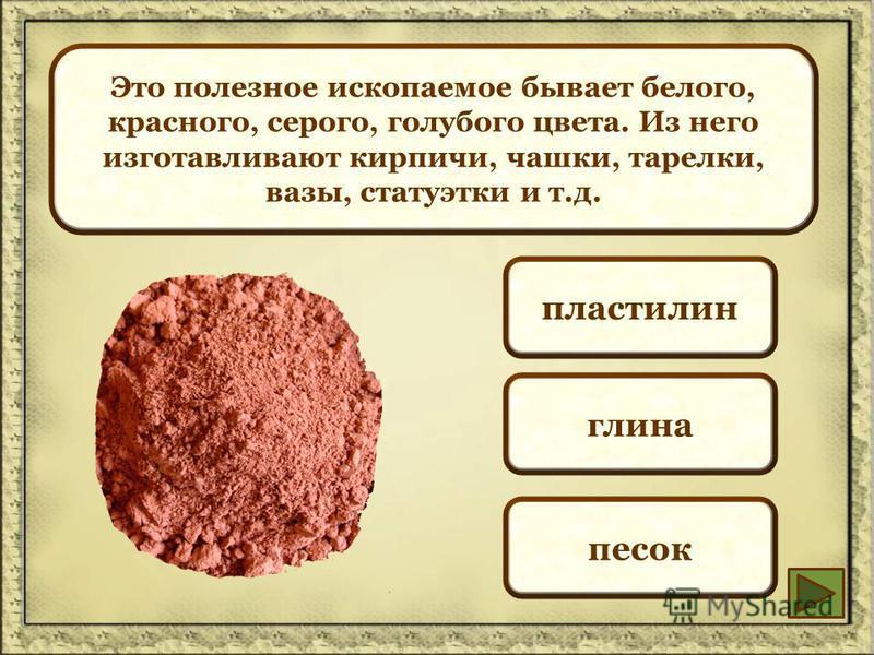 Это полезное ископаемое бывает белого, красного, серого, голубого цвета. Из него изготавливают кирпичи, чашки, тарелки, вазы, статуэтки и т.д. пластилин глина песок