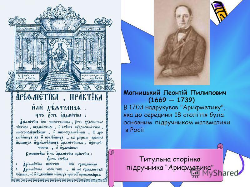 Титульна сторінка підручника Арифметика Магницький Леонтій Пилипович (1669 1739) В 1703 надрукував Арифметику, яка до середини 18 століття була основним підручником математики в Росії