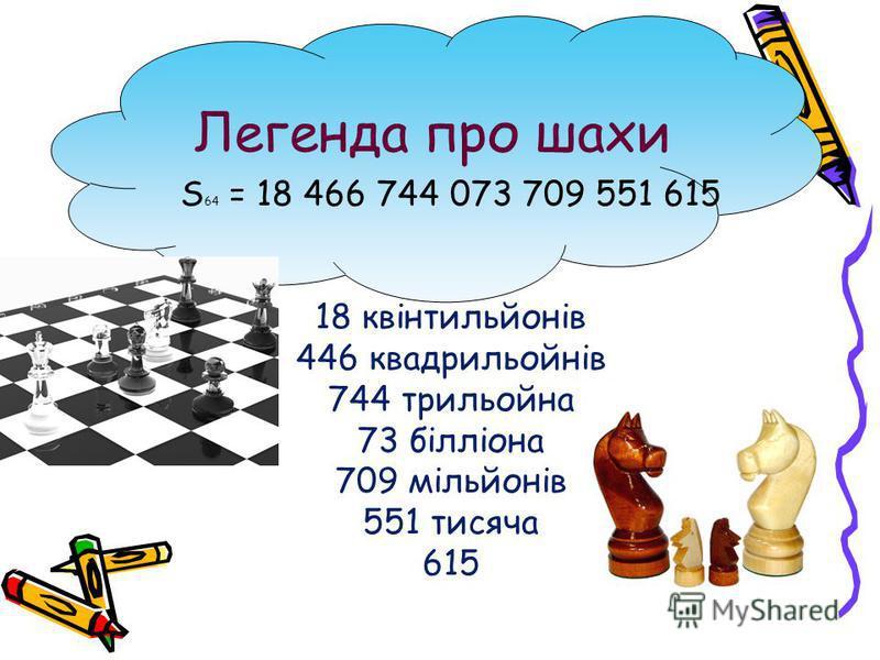 Легенда про шахи S 64 = 18 466 744 073 709 551 615 18 квінтильйонів 446 квадрильойнів 744 трильойна 73 білліона 709 мільйонів 551 тисяча 615