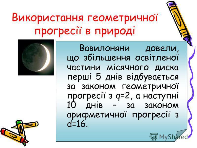 Використання геометричної прогресії в природі Вавилоняни довели, що збільшення освітленої частини місячного диска перші 5 днів відбувається за законом геометричної прогресії з q=2, а наступні 10 днів – за законом арифметичної прогресії з d=16.