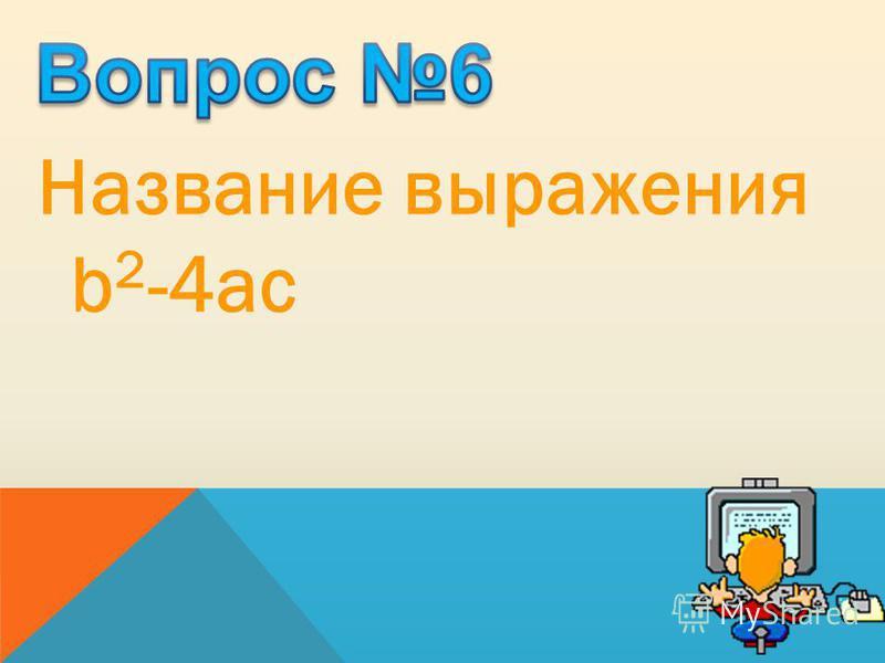 Название выражения b 2 -4ac