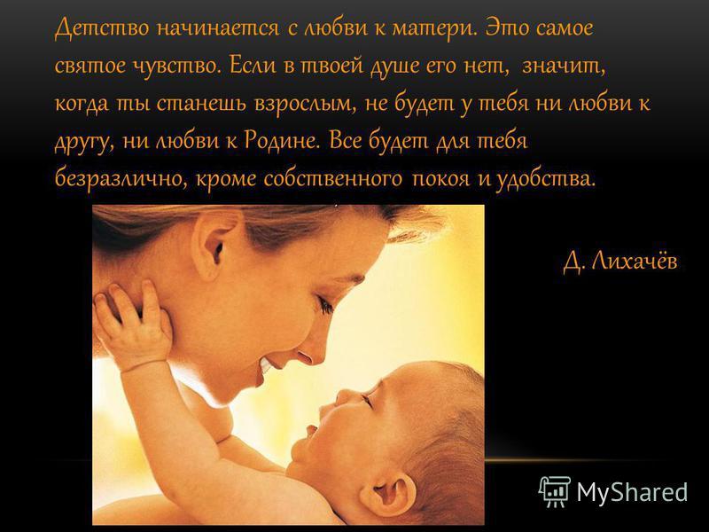 Детство начинается с любви к матери. Это самое святое чувство. Если в твоей душе его нет, значит, когда ты станешь взрослым, не будет у тебя ни любви к другу, ни любви к Родине. Все будет для тебя безразлично, кроме собственного покоя и удобства. Д.