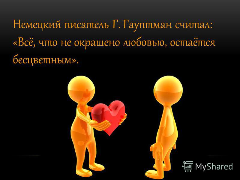 Немецкий писатель Г. Гауптман считал: «Всё, что не окрашено любовью, остаётся бесцветным».