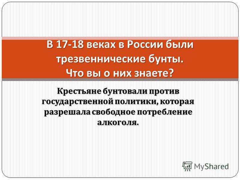 Крестьяне бунтовали против государственной политики, которая разрешала свободное потребление алкоголя. В 17-18 веках в России были трезвеннические бунты. Что вы о них знаете ?