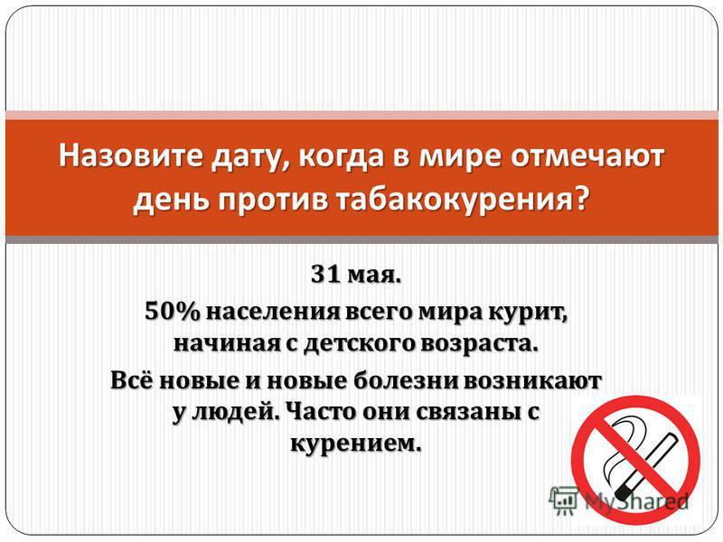 31 мая. 50% населения всего мира курит, начиная с детского возраста. Всё новые и новые болезни возникают у людей. Часто они связаны с курением. Назовите дату, когда в мире отмечают день против табакокурения ?