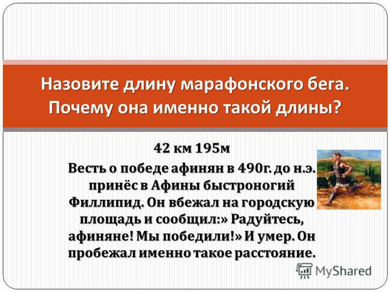 42 км 195 м Весть о победе афинян в 490 г. до н. э. принёс в Афины быстроногий Филлипид. Он вбежал на городскую площадь и сообщил :» Радуйтесь, афиняне ! Мы победили !» И умер. Он пробежал именно такое расстояние. Назовите длину марафонского бега. По