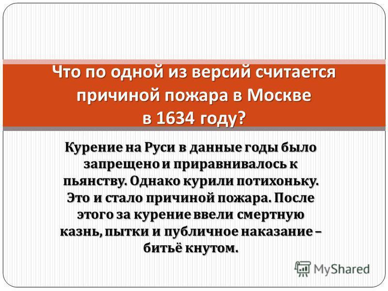 Курение на Руси в данные годы было запрещено и приравнивалось к пьянству. Однако курили потихоньку. Это и стало причиной пожара. После этого за курение ввели смертную казнь, пытки и публичное наказание – битьё кнутом. Что по одной из версий считается