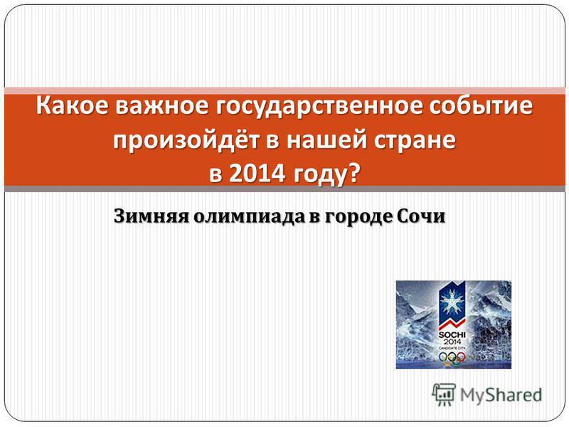 Зимняя олимпиада в городе Сочи Какое важное государственное событие произойдёт в нашей стране в 2014 году ?