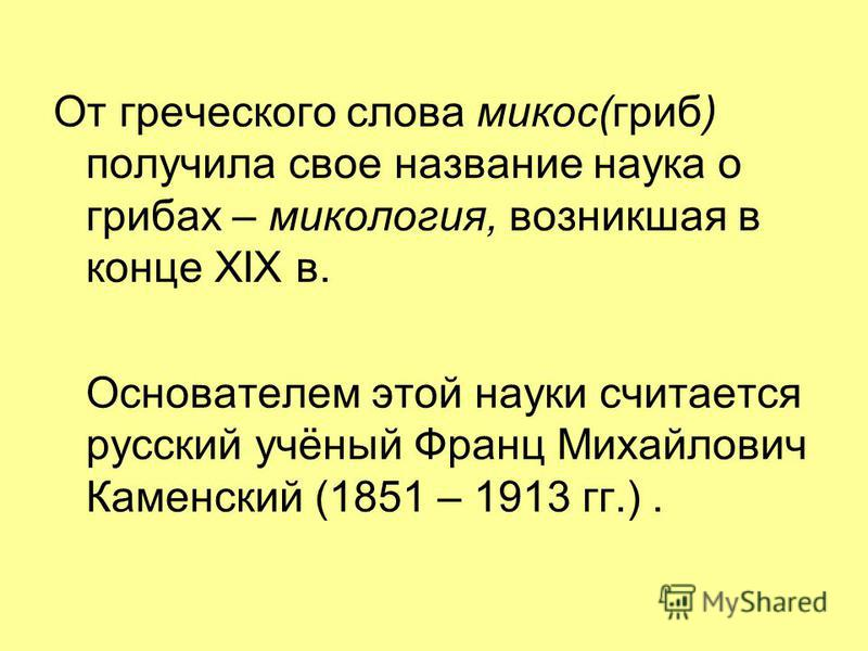От греческого слова микоз(гриб) получила свое название наука о грибах – микология, возникшая в конце XIX в. Основателем этой науки считается русский учёный Франц Михайлович Каменский (1851 – 1913 гг.).