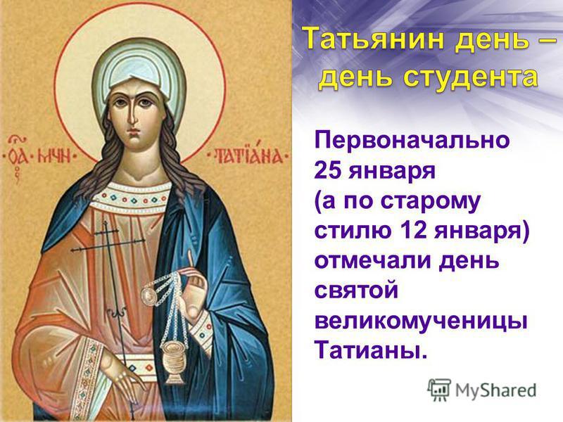 Первоначально 25 января (а по старому стилю 12 января) отмечали день святой великомученицы Татианы.