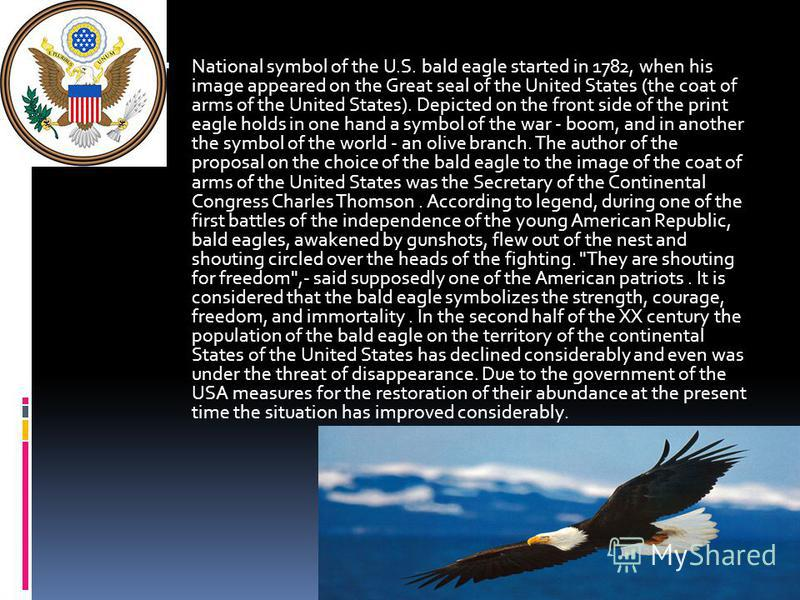 National symbol of the U.S. bald eagle started in 1782, when his image appeared on the Great seal of the United States (the coat of arms of the United States). Depicted on the front side of the print eagle holds in one hand a symbol of the war - boom