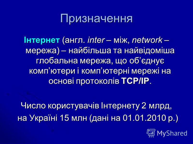 Призначення Інтернет (англ. іnter – між, network – мережа) – найбільша та найвідоміша глобальна мережа, що обєднує компютери і компютерні мережі на основі протоколів ТСР/ІР. Число користувачів Інтернету 2 млрд, на Україні 15 млн (дані на 01.01.2010 р